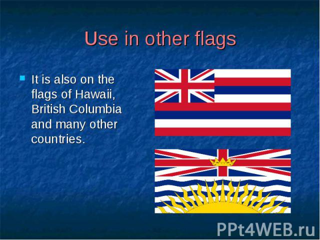 Use in other flags It is also on the flags of Hawaii, British Columbia and many other countries.