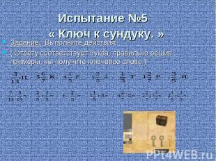 Испытание №5 « Ключ к сундуку. » Задание: Выполните действия: ( Ответу соответст