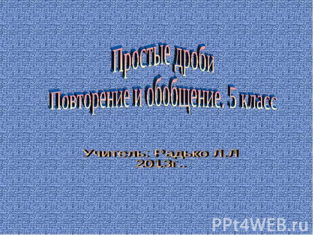 Простые дробиПовторение и обобщение. 5 класс Учитель: Радько Л.Л2013г..