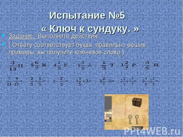 Испытание №5 « Ключ к сундуку. » Задание: Выполните действия: ( Ответу соответствует буква, правильно решив примеры, вы получите ключевое слово.)