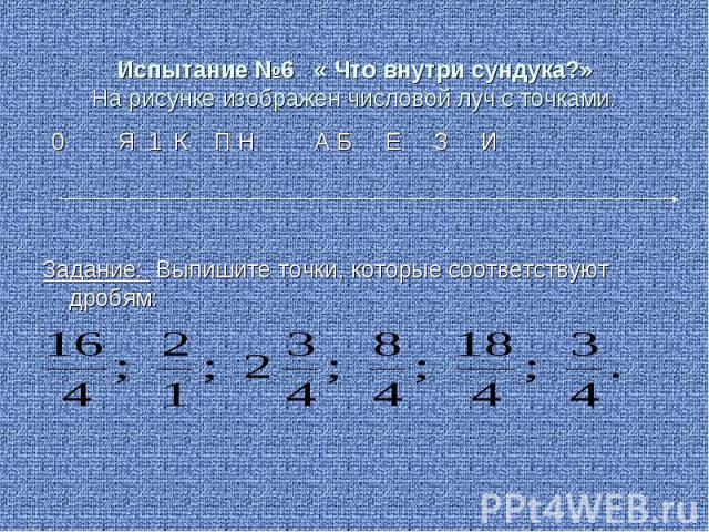 Испытание №6 « Что внутри сундука?»На рисунке изображен числовой луч с точками. 0 Я 1 К П Н А Б Е З ИЗадание: Выпишите точки, которые соответствуют дробям: