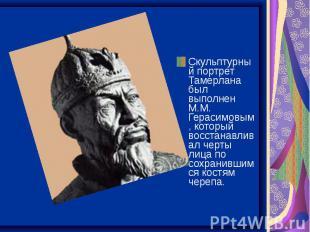 Скульптурный портрет Тамерлана был выполнен М.М. Герасимовым, который восстанавл