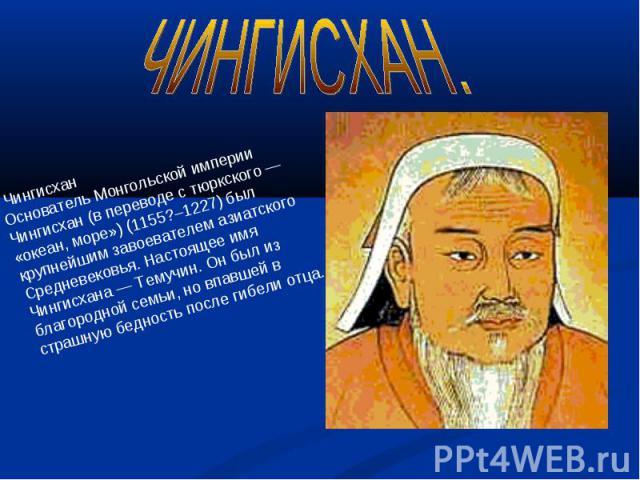 ЧИНГИСХАН. ЧингисханОснователь Монгольской империи Чингисхан (в переводе с тюркского — «океан, море») (1155?–1227) был крупнейшим завоевателем азиатского Средневековья. Настоящее имя Чингисхана — Темучин. Он был из благородной семьи, но впавшей в ст…