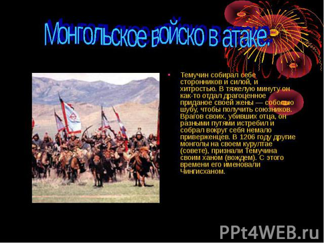 Монгольское войско в атаке. Темучин собирал себе сторонников и силой, и хитростью. В тяжелую минуту он как-то отдал драгоценное приданое своей жены — соболью шубу, чтобы получить союзников. Врагов своих, убивших отца, он разными путями истребил и со…