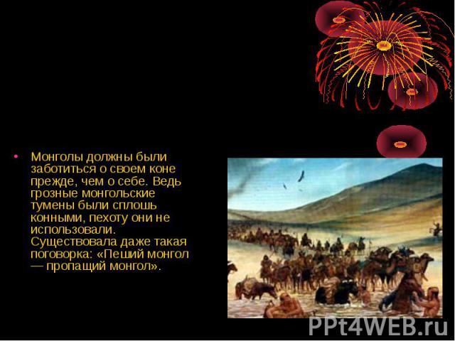 Монголы должны были заботиться о своем коне прежде, чем о себе. Ведь грозные монгольские тумены были сплошь конными, пехоту они не использовали. Существовала даже такая поговорка: «Пеший монгол — пропащий монгол».