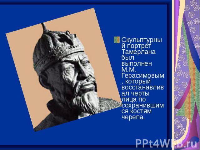 Скульптурный портрет Тамерлана был выполнен М.М. Герасимовым, который восстанавливал черты лица по сохранившимся костям черепа.