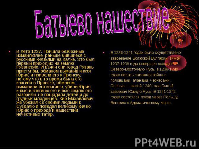 Батыево нашествие В лето 1237. Пришли безбожные измаильтяне, раньше бившиеся с русскими князьями на Калке. Это был первый приход их на землю Рязанскую. И взяли они город Рязань приступом, обманом выманив князя Юрия, и привели его к Пронску, потому ч…