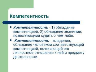 Компетентность Компетентность - 1) обладание компетенцией; 2) обладание знаниями