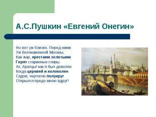 А.С.Пушкин «Евгений Онегин» Но вот уж близко. Перед нимиУж белокаменной Москвы,