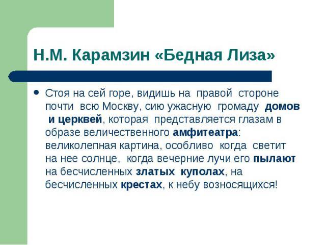 Н.М. Карамзин «Бедная Лиза» Стоя на сей горе, видишь на правой стороне почти всю Москву, сию ужасную громаду домов и церквей, которая представляется глазам в образе величественного амфитеатра: великолепная картина, особливо когда светит на нее солнц…