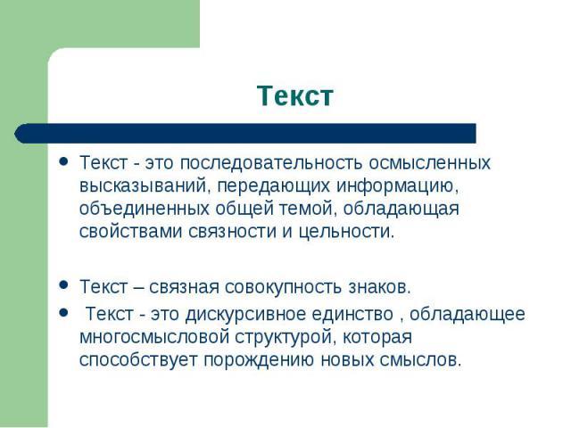 Текст Текст - это последовательность осмысленных высказываний, передающих информацию, объединенных общей темой, обладающая свойствами связности и цельности. Текст – связная совокупность знаков. Текст - это дискурсивное единство , обладающее многосмы…