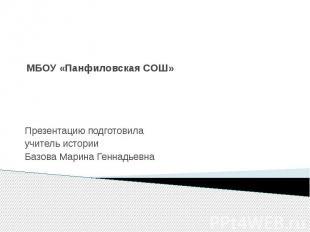 МБОУ «Панфиловская СОШ» Презентацию подготовилаучитель историиБазова Марина Генн