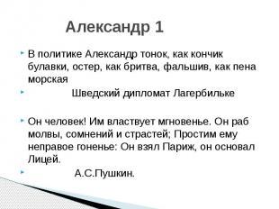 Александр 1 В политике Александр тонок, как кончик булавки, остер, как бритва, ф