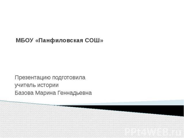МБОУ «Панфиловская СОШ» Презентацию подготовилаучитель историиБазова Марина Геннадьевна