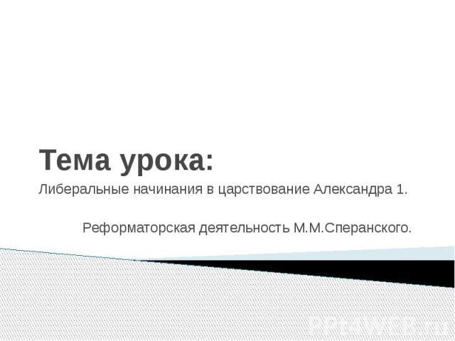 Тема урока: Либеральные начинания в царствование Александра 1. Реформаторская деятельность М.М.Сперанского.