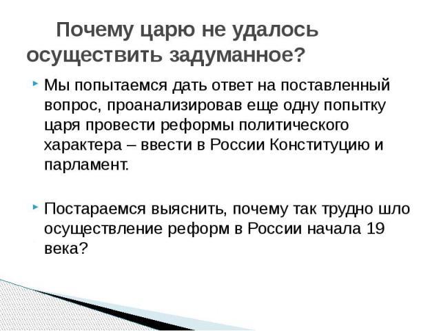 Почему царю не удалось осуществить задуманное? Мы попытаемся дать ответ на поставленный вопрос, проанализировав еще одну попытку царя провести реформы политического характера – ввести в России Конституцию и парламент.Постараемся выяснить, почему так…