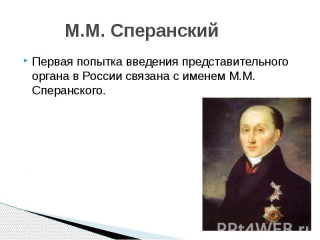 М.М. Сперанский Первая попытка введения представительного органа в России связана с именем М.М. Сперанского.