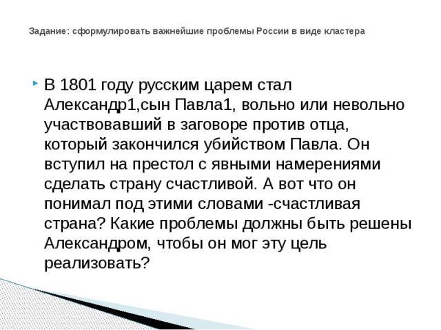 Задание: сформулировать важнейшие проблемы России в виде кластера В 1801 году русским царем стал Александр1,сын Павла1, вольно или невольно участвовавший в заговоре против отца, который закончился убийством Павла. Он вступил на престол с явными наме…