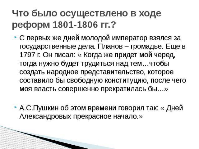 Что было осуществлено в ходе реформ 1801-1806 гг.? С первых же дней молодой император взялся за государственные дела. Планов – громадье. Еще в 1797 г. Он писал: « Когда же придет мой черед, тогда нужно будет трудиться над тем…чтобы создать народное …