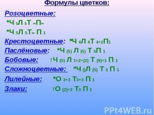 Формулы цветков: Розоцветные: *Ч 5Л 5Т ∞П∞ *Ч 5Л 5Т∞ П 1Крестоцветные: *Ч 4Л 4Т