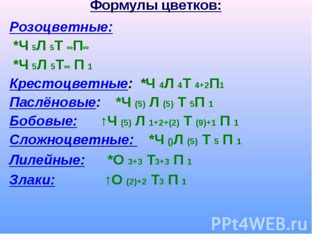 Формулы цветков: Розоцветные: *Ч 5Л 5Т ∞П∞ *Ч 5Л 5Т∞ П 1Крестоцветные: *Ч 4Л 4Т 4+2П1Паслёновые: *Ч (5) Л (5) Т 5П 1Бобовые: ↑Ч (5) Л 1+2+(2) Т (9)+1 П 1Сложноцветные: *Ч ()Л (5) Т 5 П 1Лилейные: *О 3+3 Т3+3 П 1 Злаки: ↑О (2)+2 Т3 П 1