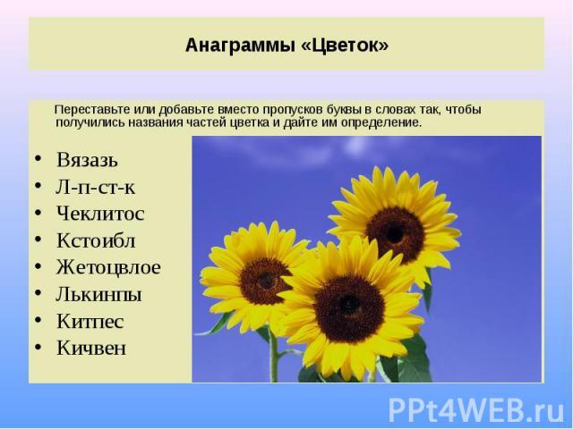 Анаграммы «Цветок» Переставьте или добавьте вместо пропусков буквы в словах так, чтобы получились названия частей цветка и дайте им определение.ВязазьЛ-п-ст-к Чеклитос Кстоибл Жетоцвлое Лькинпы Китпес Кичвен