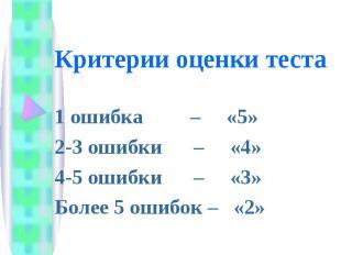 Критерии оценки теста 1 ошибка – «5»2-3 ошибки – «4»4-5 ошибки – «3»Более 5 ошиб