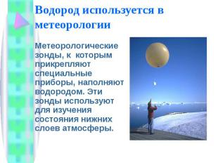 Водород используется в метеорологии Метеорологические зонды, к которым прикрепля