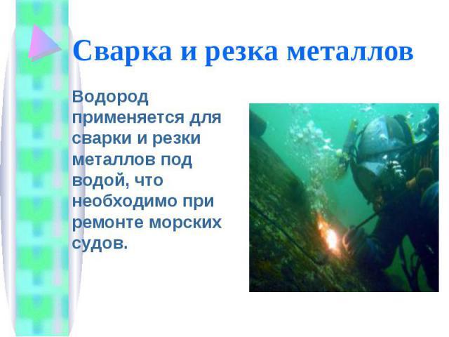 Сварка и резка металлов Водород применяется для сварки и резки металлов под водой, что необходимо при ремонте морских судов.