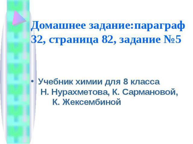 Домашнее задание:параграф 32, страница 82, задание №5 Учебник химии для 8 класса Н. Нурахметова, К. Сармановой, К. Жексембиной