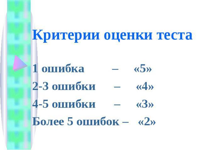 Критерии оценки теста 1 ошибка – «5»2-3 ошибки – «4»4-5 ошибки – «3»Более 5 ошибок – «2»
