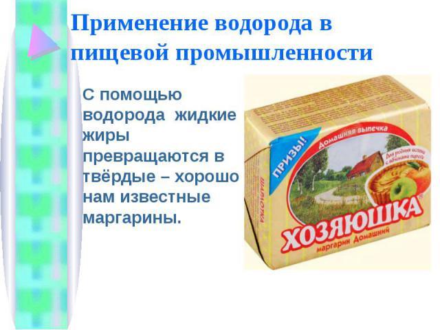 Применение водорода в пищевой промышленности С помощью водорода жидкие жиры превращаются в твёрдые – хорошо нам известные маргарины.