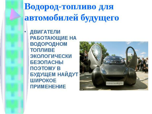 Водород-топливо для автомобилей будущего ДВИГАТЕЛИ РАБОТАЮЩИЕ НА ВОДОРОДНОМ ТОПЛИВЕ ЭКОЛОГИЧЕСКИ БЕЗОПАСНЫ ПОЭТОМУ В БУДУЩЕМ НАЙДУТ ШИРОКОЕ ПРИМЕНЕНИЕ