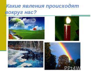 Какие явления происходят вокруг нас?