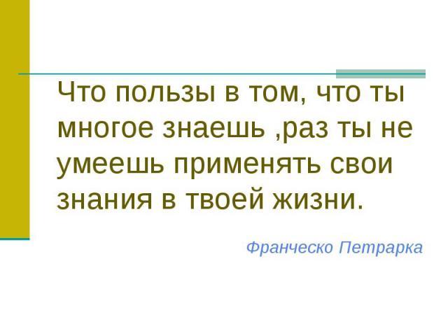 Что пользы в том, что ты многое знаешь ,раз ты не умеешь применять свои знания в твоей жизни. Франческо Петрарка