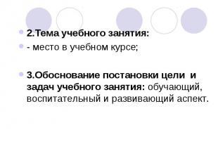2.Тема учебного занятия:- место в учебном курсе;3.Обоснование постановки цели и