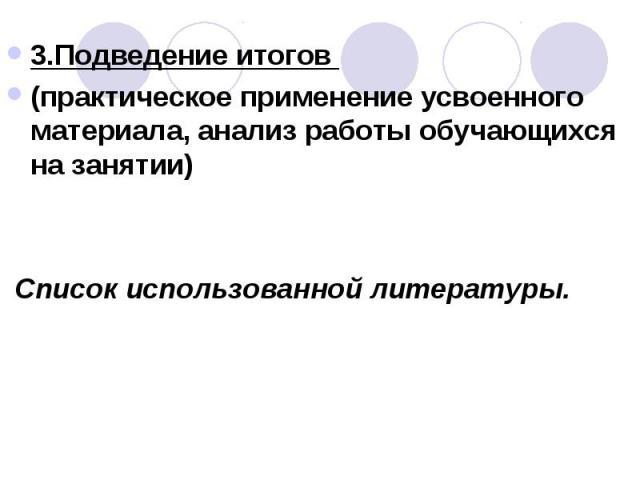 3.Подведение итогов (практическое применение усвоенного материала, анализ работы обучающихся на занятии) Список использованной литературы.