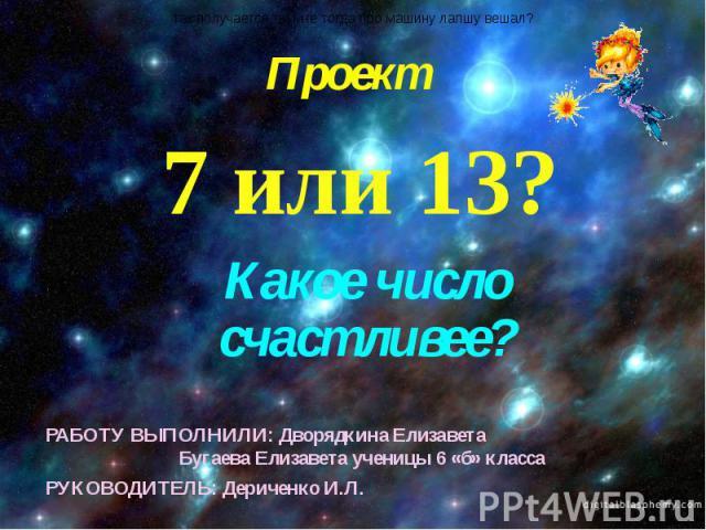 Проект 7 или 13?Какое число счастливее?РАБОТУ ВЫПОЛНИЛИ: Дворядкина Елизавета Бугаева Елизавета ученицы 6 «б» классаРУКОВОДИТЕЛЬ: Дериченко И.Л.
