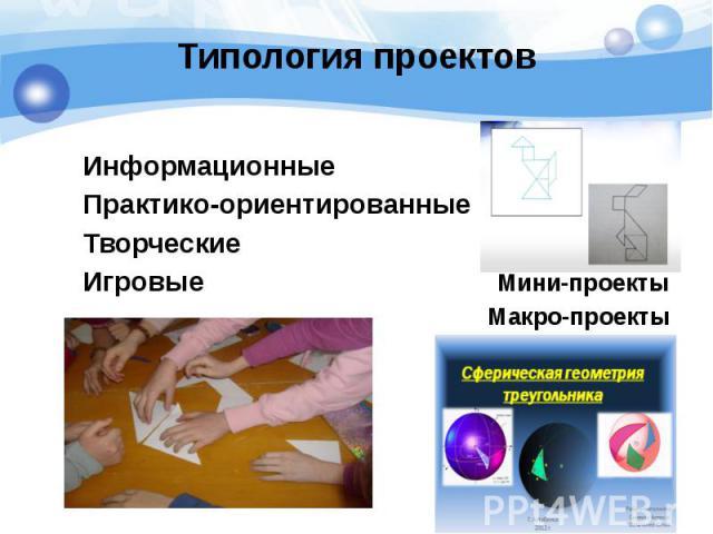 Типология проектов ИнформационныеПрактико-ориентированныеТворческиеИгровые Мини-проектыМакро-проекты