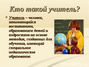 Кто такой учитель? Учитель – человек, занимающийся воспитанием, образованием дет