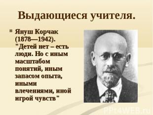 """Выдающиеся учителя. Януш Корчак (1878—1942). """"Детей нет – есть люди. Но с иным м"""