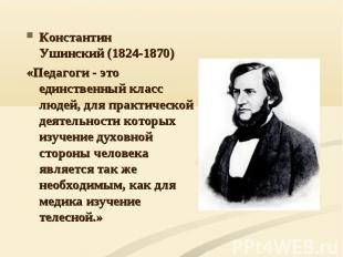 Константин Ушинский(1824-1870) «Педагоги - это единственный класс людей, для пр