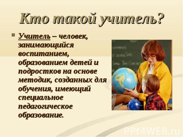 Кто такой учитель? Учитель – человек, занимающийся воспитанием, образованием детей и подростков на основе методик, созданных для обучения, имеющий специальное педагогическое образование.