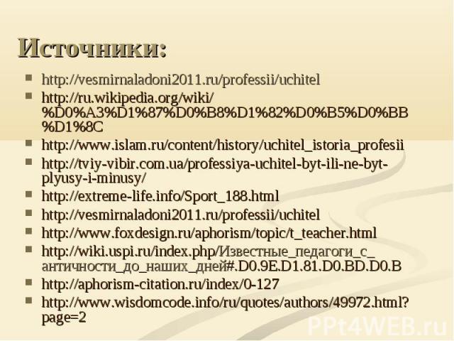 Источники: http://vesmirnaladoni2011.ru/professii/uchitelhttp://ru.wikipedia.org/wiki/%D0%A3%D1%87%D0%B8%D1%82%D0%B5%D0%BB%D1%8Chttp://www.islam.ru/content/history/uchitel_istoria_profesiihttp://tviy-vibir.com.ua/professiya-uchitel-byt-ili-ne-byt-pl…