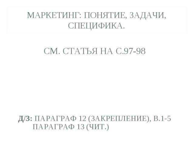 МАРКЕТИНГ: понятие, задачи, специфика. См. статья на с.97-98д/з: параграф 12 (закрепление), в.1-5 Параграф 13 (чит.)