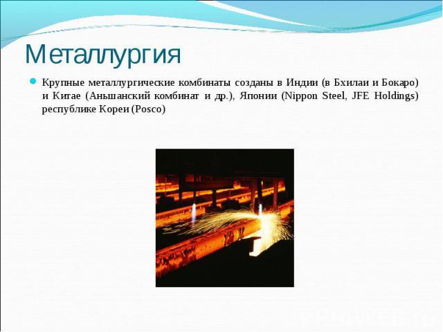 Металлургия Крупные металлургические комбинаты созданы в Индии (в Бхилаи и Бокаро) и Китае (Аньшанский комбинат и др.), Японии (Nippon Steel, JFE Holdings) республике Кореи (Posco)