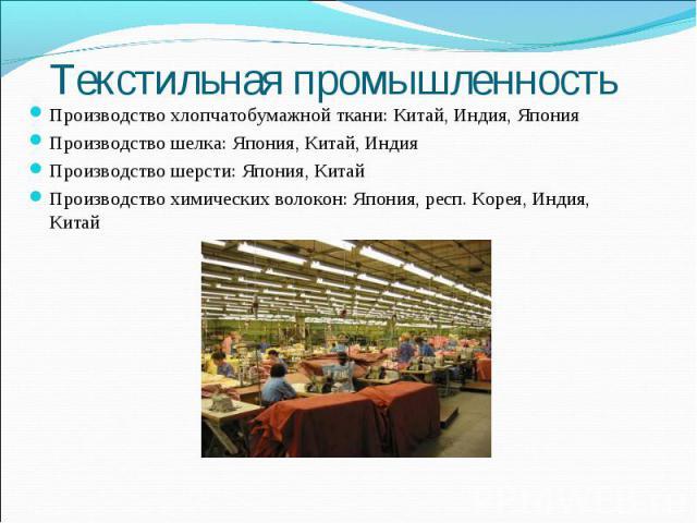 Текстильная промышленность Производство хлопчатобумажной ткани: Китай, Индия, ЯпонияПроизводство шелка: Япония, Китай, ИндияПроизводство шерсти: Япония, КитайПроизводство химических волокон: Япония, респ. Корея, Индия, Китай