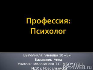 Профессия: Психолог Выполнила: ученица 10 «Б» Калашник Анна Учитель: Милованова