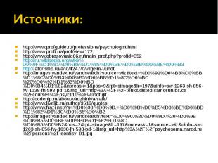 Источники: http://www.profguide.ru/professions/psychologist.html http://www.prof