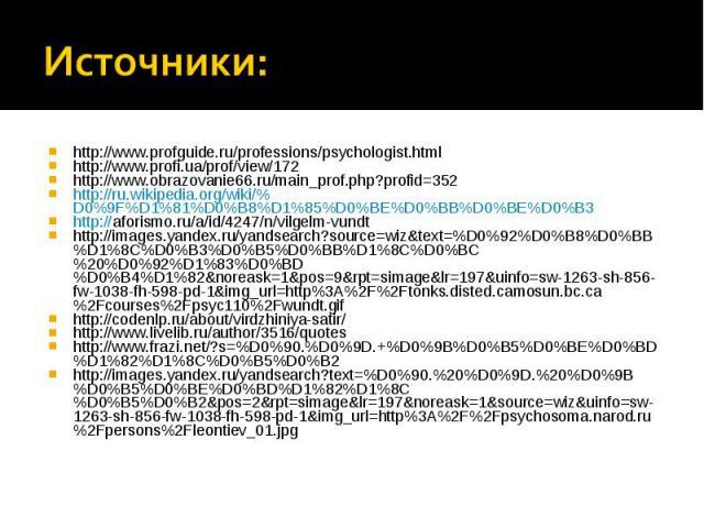 Источники: http://www.profguide.ru/professions/psychologist.html http://www.profi.ua/prof/view/172 http://www.obrazovanie66.ru/main_prof.php?profid=352 http://ru.wikipedia.org/wiki/%D0%9F%D1%81%D0%B8%D1%85%D0%BE%D0%BB%D0%BE%D0%B3http://aforismo.ru/a…
